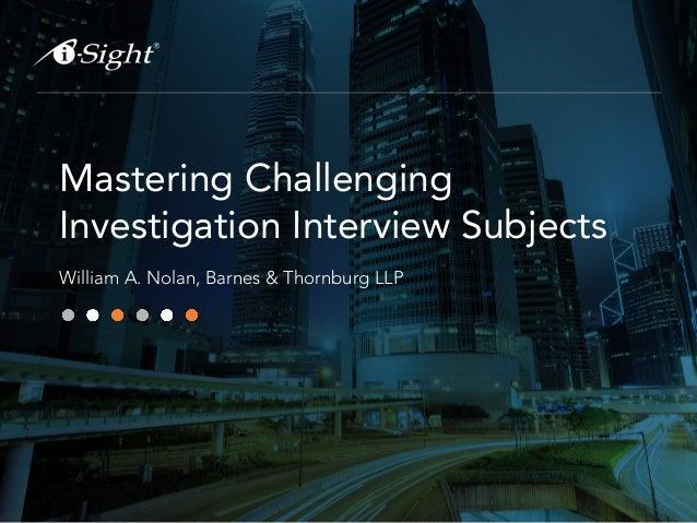 Mastering Challenging Investigation Interview Subjects William A. Nolan, Barnes & Thornburg LLP