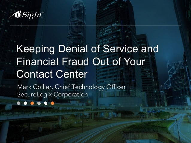 Keeping Denial of Service and Financial Fraud Out of Your Contact Center Mark Collier, Chief Technology Officer SecureLogi...