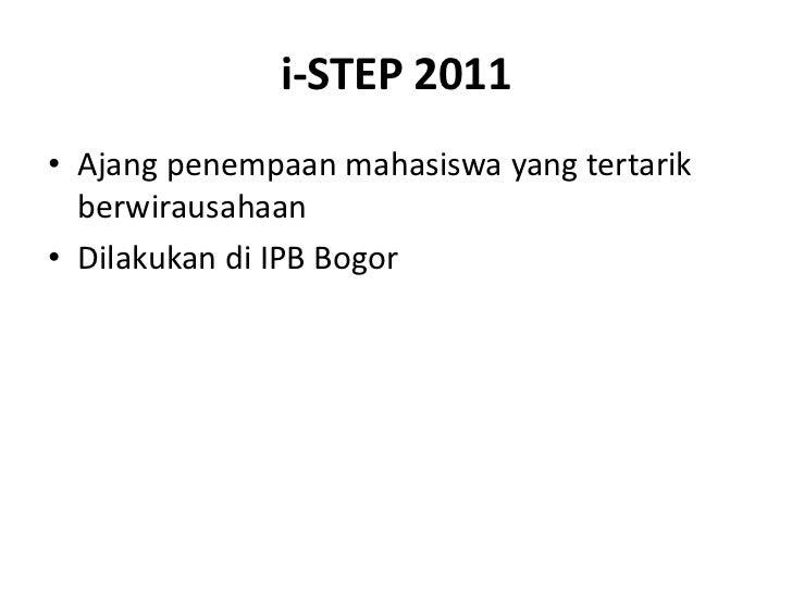 i-STEP 2011<br />Ajangpenempaanmahasiswa yang tertarikberwirausahaan<br />Dilakukandi IPB Bogor<br />