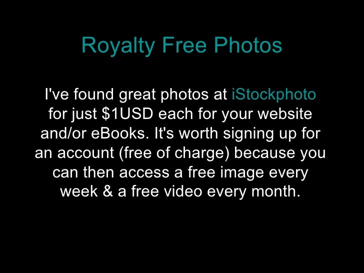 Royalty Free Photos I've found great photos at  iStockphoto  for just $1USD each for your website and/or eBooks. It's wort...