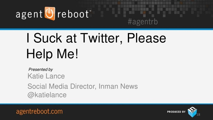 I Suck at Twitter, PleaseHelp Me!Presented byKatie LanceSocial Media Director, Inman News@katielance                      ...