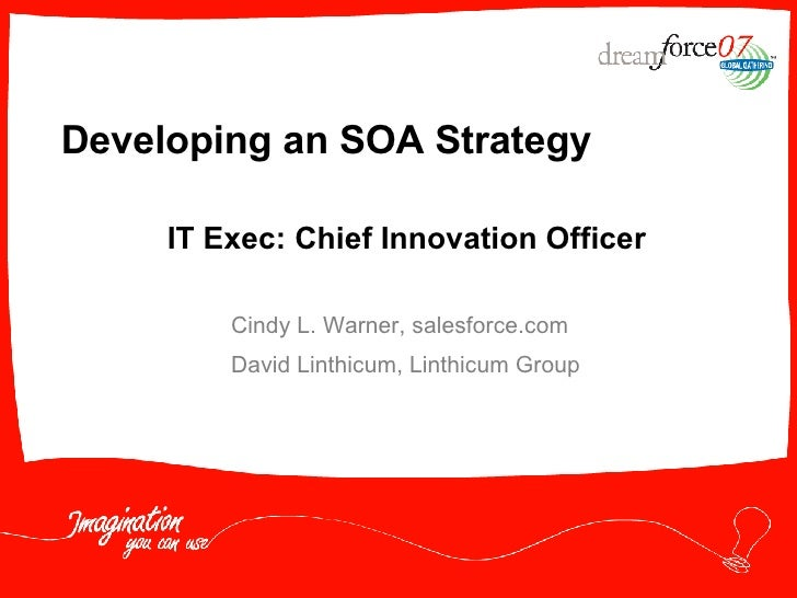 Developing an SOA Strategy Cindy L. Warner, salesforce.com David Linthicum, Linthicum Group IT Exec: Chief Innovation Offi...