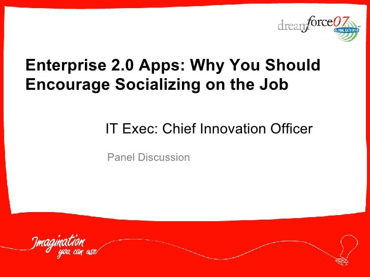 Enterprise 2.0 Apps: Why You Should Encourage Socializing on the Job Panel Discussion IT Exec: Chief Innovation Officer