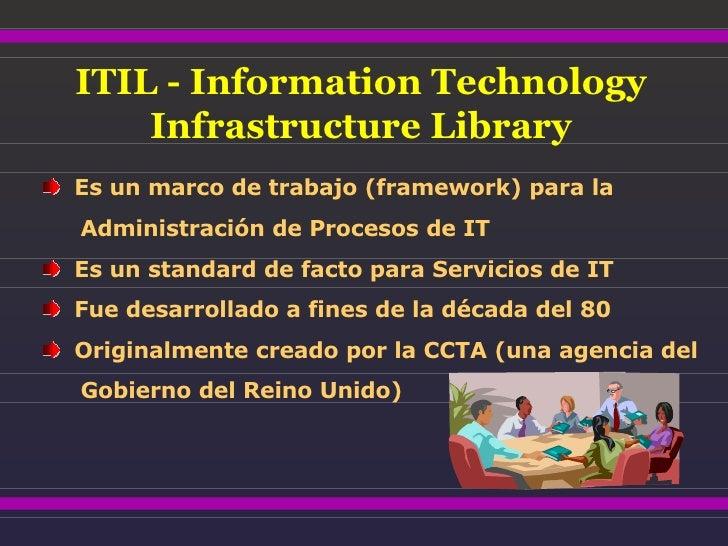 ITIL - Information Technology Infrastructure Library <ul><li>Es un marco de trabajo (framework) para la  </li></ul><ul><li...