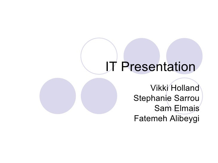 IT Presentation  Vikki Holland Stephanie Sarrou Sam Elmais Fatemeh Alibeygi