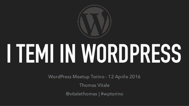 I TEMI IN WORDPRESS WordPress Meetup Torino - 12 Aprile 2016 Thomas Vitale @vitalethomas   #wptorino
