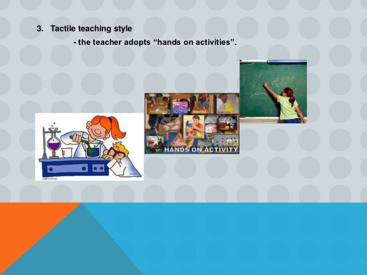 4. Kinesthetic teaching style          - the teacher engages the students in physical movement sas theylearn the subject.