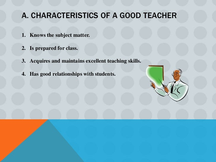 WHAT IS A GOOD TEACHER?According to R Singh and C. Padilla, Good teachers generally have the   following qualifications:1....