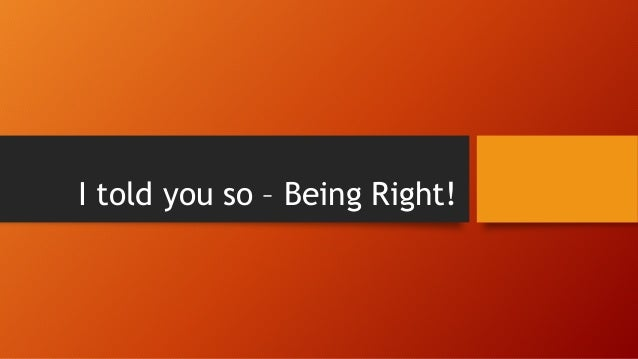 I told you so – Being Right!
