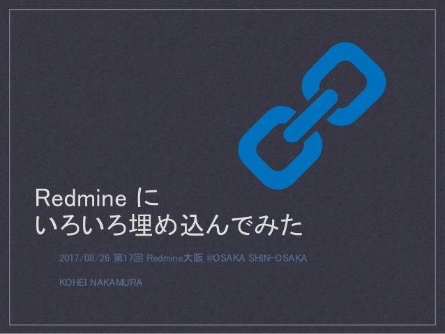 Redmine に いろいろ埋め込んでみた 2017/08/26 第17回 Redmine大阪 @OSAKA SHIN-OSAKA KOHEI NAKAMURA