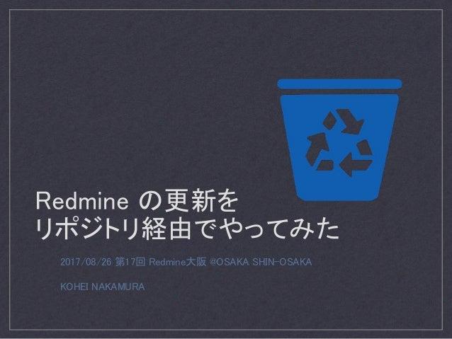 Redmine の更新を リポジトリ経由でやってみた 2017/08/26 第17回 Redmine大阪 @OSAKA SHIN-OSAKA KOHEI NAKAMURA