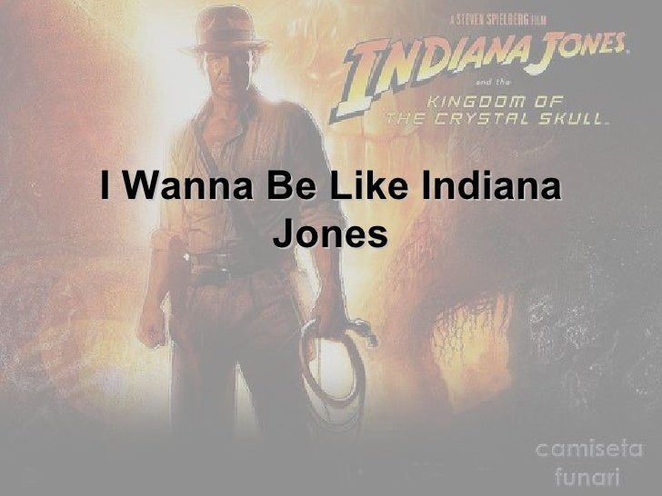 I Wanna Be Like Indiana Jones