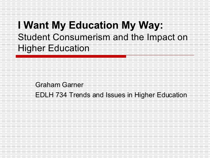 I Want My Education My Way:  Student Consumerism and the Impact on Higher Education Graham Garner EDLH 734 Trends and Issu...