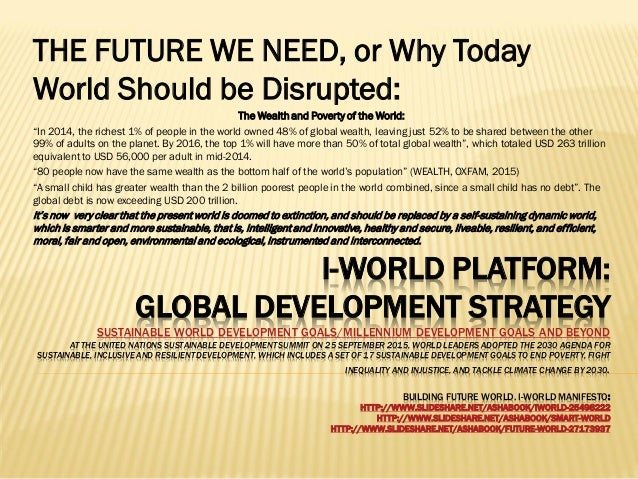 I-WORLD PLATFORM: GLOBAL DEVELOPMENT STRATEGY SUSTAINABLE WORLD DEVELOPMENT GOALS/MILLENNIUM DEVELOPMENT GOALS AND BEYOND ...
