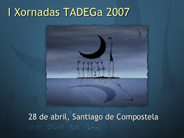 I Xornadas TADEGa 2007 28 de abril, Santiago de Compostela