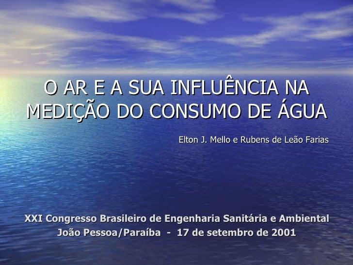 O AR E A SUA INFLUÊNCIA NA MEDIÇÃO DO CONSUMO DE ÁGUA <ul><ul><ul><li>XXI Congresso Brasileiro de Engenharia Sanitária e A...