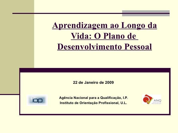Aprendizagem ao Longo da Vida: O Plano de  Desenvolvimento Pessoal 22 de Janeiro de 2009 Agência Nacional para a Qualifica...