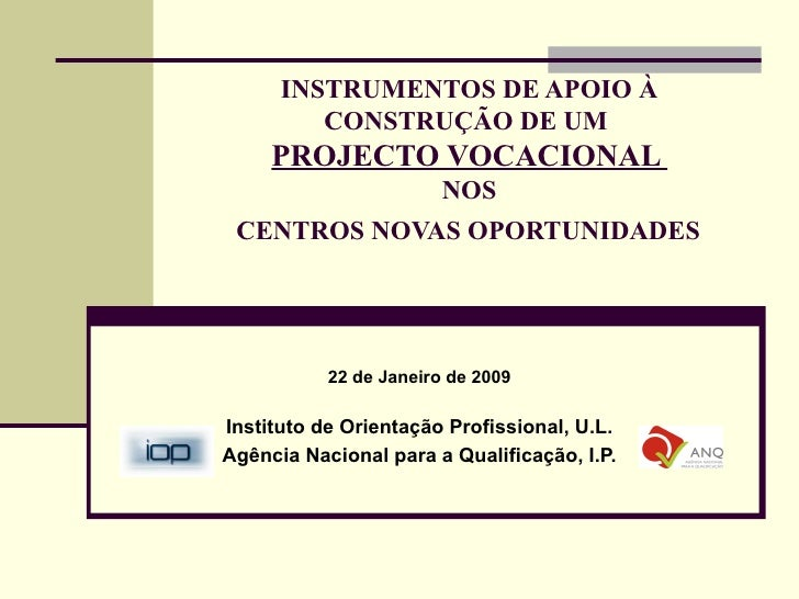 INSTRUMENTOS DE APOIO À CONSTRUÇÃO DE UM  PROJECTO VOCACIONAL  NOS  CENTROS NOVAS OPORTUNIDADES   22 de Janeiro de 2009 In...