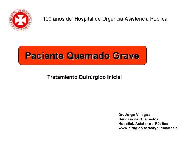 Dr. Jorge Villegas Servicio de Quemados Hospital. Asistencia Pública www.cirugiaplasticayquemados.cl Tratamiento Quirúrgic...