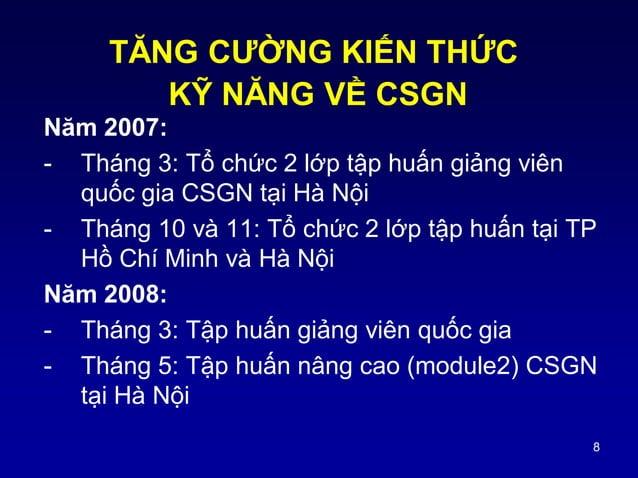 8 Năm 2007: - Tháng 3: Tổ chức 2 lớp tập huấn giảng viên quốc gia CSGN tại Hà Nội - Tháng 10 và 11: Tổ chức 2 lớp tập huấn...