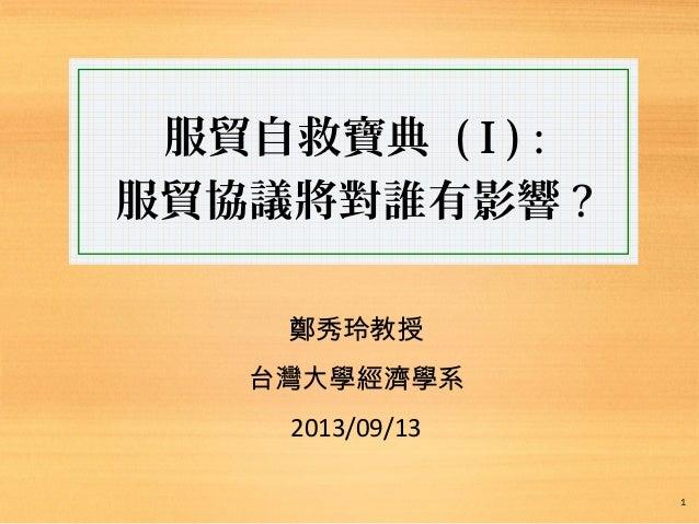 服貿自救寶典 ( I ) : 服貿協議將對誰有影響 ? 鄭秀玲教授 台灣大學經濟學系 2013/09/13 1