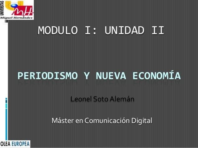 PERIODISMO Y NUEVA ECONOMÍA Máster en Comunicación Digital MODULO I: UNIDAD II Leonel Soto Alemán