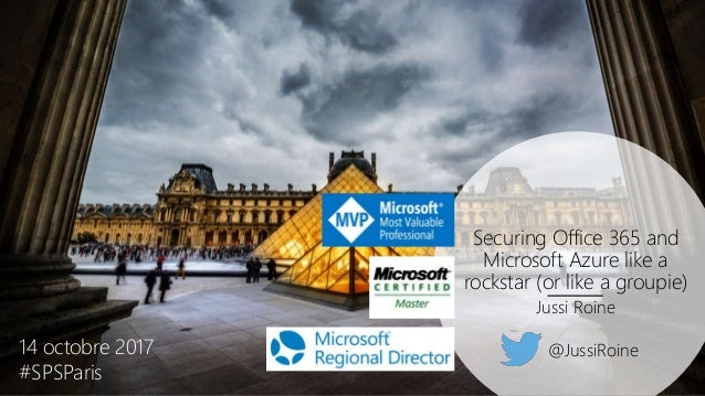 Securing Office 365 and Microsoft Azure like a rockstar (or like a groupie) Jussi Roine 14 octobre 2017 #SPSParis @JussiRo...