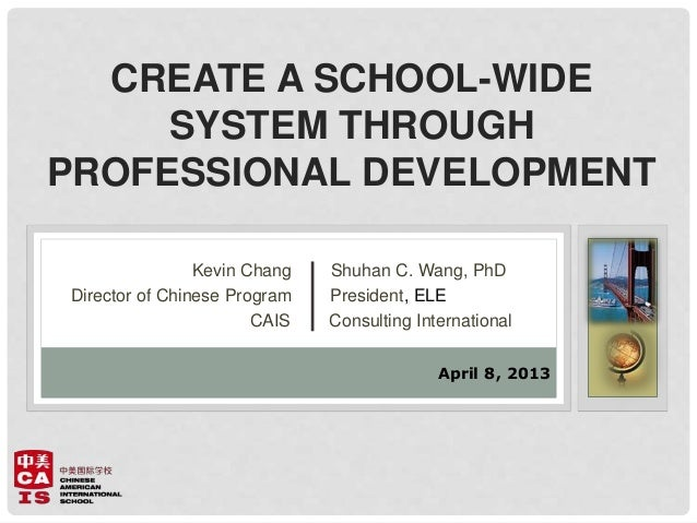 CREATE A SCHOOL-WIDE SYSTEM THROUGH PROFESSIONAL DEVELOPMENT Kevin Chang Shuhan C. Wang, PhD Director of Chinese Program P...