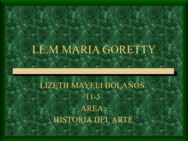 I.E.M MARIA GORETTY LIZETH MAYELI BOLAÑOS  11-5 AREA: HISTORIA DEL ARTE
