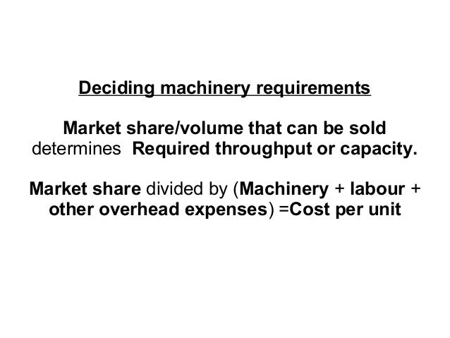 Deciding machinery requirements Market share/volume that can be sold determines Required throughput or capacity. Market sh...