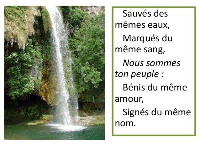 Sauvés des mêmes eaux, Marqués du même sang, Nous sommes ton peuple : Bénis du même amour, Signés du même nom.