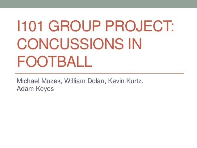 I101 GROUP PROJECT: CONCUSSIONS IN FOOTBALL Michael Muzek, William Dolan, Kevin Kurtz, Adam Keyes