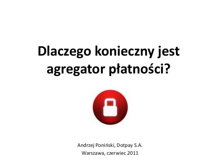 Dlaczego konieczny jest agregator płatności?      Andrzej Ponioski, Dotpay S.A.       Warszawa, czerwiec 2011