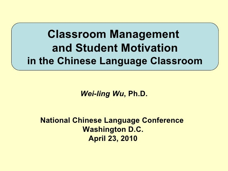 Classroom Management  and Student Motivation in the Chinese Language Classroom Wei-ling Wu , Ph.D. National Chinese Langua...