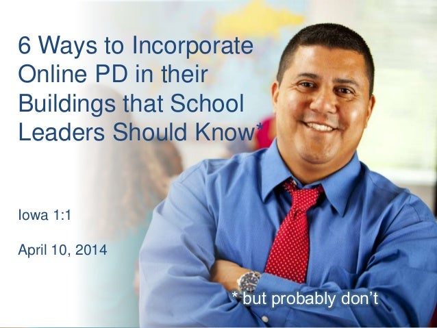 6 Ways to Incorporate Online PD in their Buildings that School Leaders Should Know* * but probably don't Iowa 1:1 April 10...