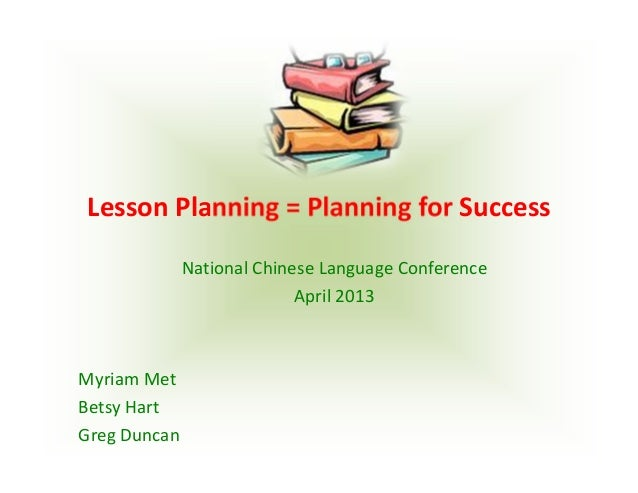 Lesson Planning = Planning for Success National Chinese Language ConferenceApril 2013Myriam MetBetsy HartGreg Duncan