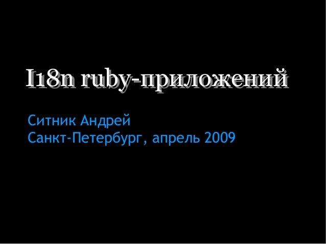 I18n ruby-приложенийI18n ruby-приложений Ситник Андрей Санкт-Петербург, апрель 2009