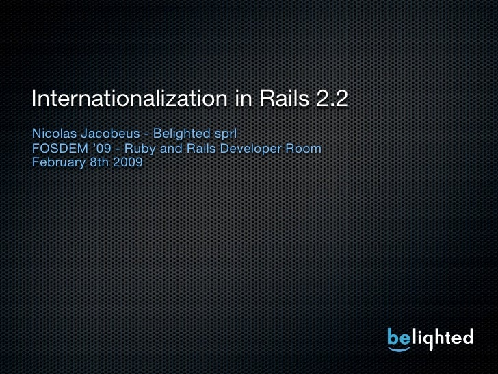 Internationalization in Rails 2.2 Nicolas Jacobeus - Belighted sprl FOSDEM '09 - Ruby and Rails Developer Room February 8t...