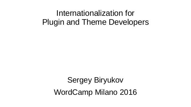 Internationalization for Plugin and Theme Developers Sergey Biryukov WordCamp Milano 2016
