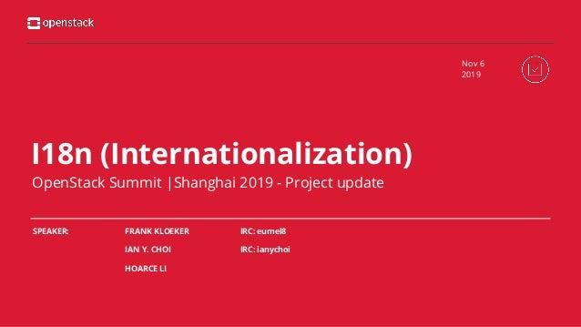 I18n (Internationalization) OpenStack Summit  Shanghai 2019 - Project update FRANK KLOEKER IAN Y. CHOI HOARCE LI Nov 6 201...