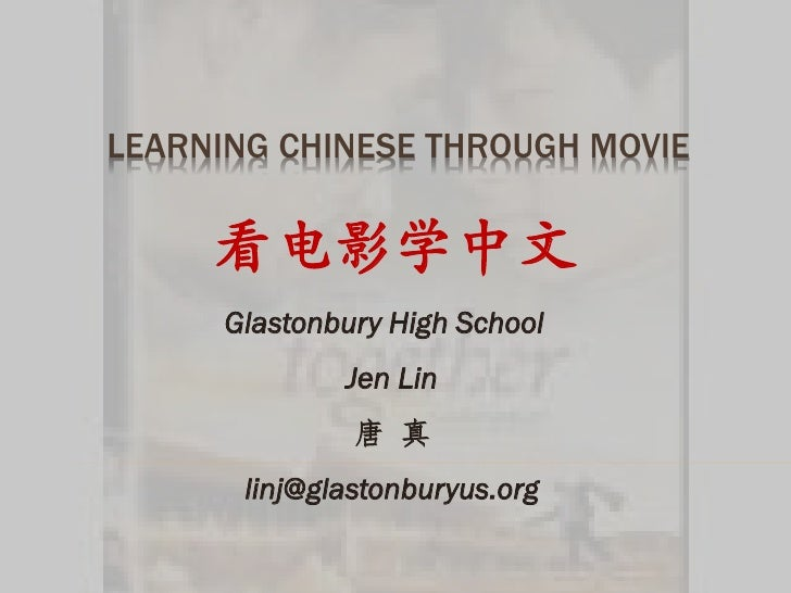 LEARNING CHINESE THROUGH MOVIE     看电影学中文      Glastonbury High School              Jen Lin               唐 真       linj@g...