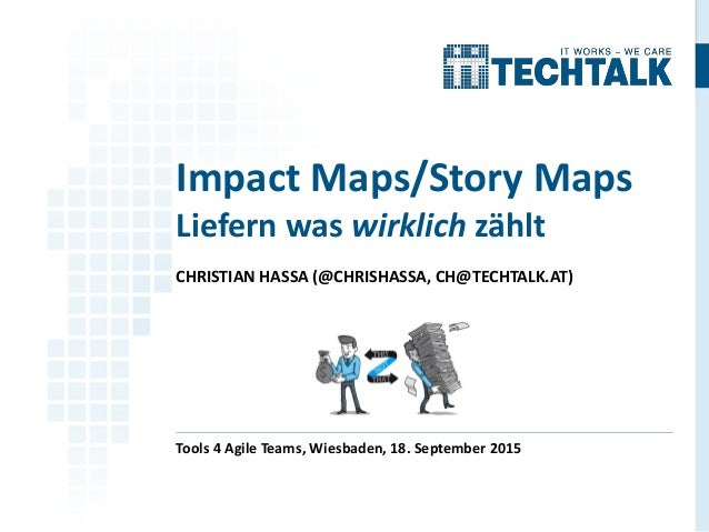 CHRISTIAN HASSA (@CHRISHASSA, CH@TECHTALK.AT) Tools 4 Agile Teams, Wiesbaden, 18. September 2015 Impact Maps/Story Maps Li...