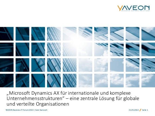 """21.05.2014 Seite 1 """"Microsoft Dynamics AX für internationale und komplexe Unternehmensstrukturen"""" – eine zentrale Lösung f..."""