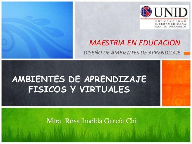 MAESTRIA EN EDUCACIÓN                 DISEÑO DE AMBIENTES DE APRENDIZAJEAMBIENTES DE APRENDIZAJE   FISICOS Y VIRTUALES    ...
