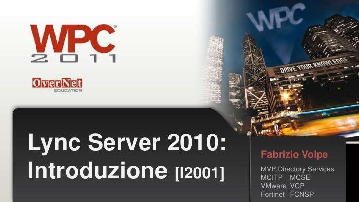 Lync Server 2010:      Fabrizio VolpeIntroduzione [I2001]   MVP Directory Services                       MCITP MCSE       ...
