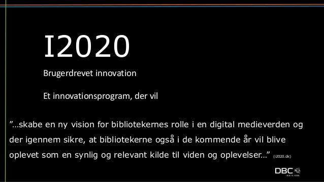 """I2020 """"…skabe en ny vision for bibliotekernes rolle i en digital medieverden og der igennem sikre, at bibliotekerne også i..."""