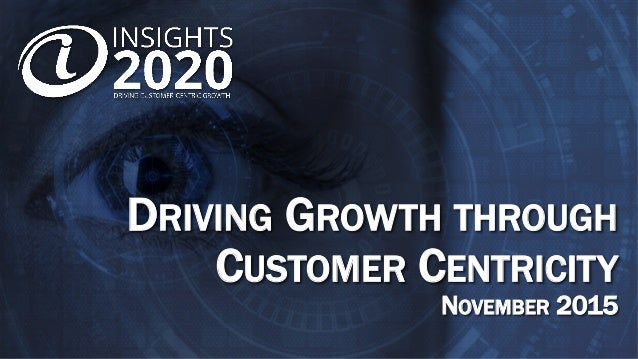 DRIVING GROWTH THROUGH CUSTOMER CENTRICITY NOVEMBER 2015