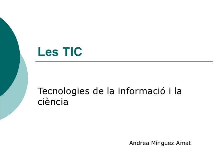 Les TIC Tecnologies de la informació i la ciència Andrea Mínguez Amat