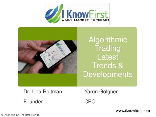 Algorithmic Trading Latest Trends & Developments Dr. Lipa Roitman  Yaron Golgher  Founder  CEO www.iknowfirst.com  © I Kno...