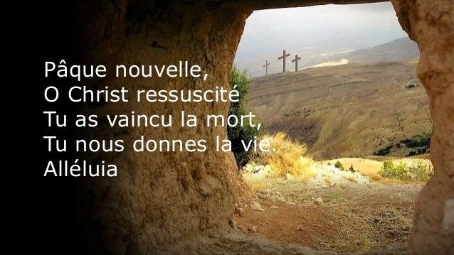 P�que nouvelle, O Christ ressuscit� Tu as vaincu la mort, Tu nous donnes la vie. All�luia